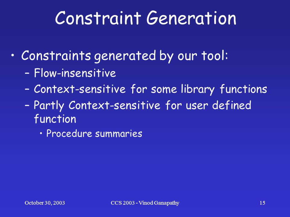 October 30, 2003CCS 2003 - Vinod Ganapathy15 Constraint Generation Constraints generated by our tool: –Flow-insensitive –Context-sensitive for some library functions –Partly Context-sensitive for user defined function Procedure summaries