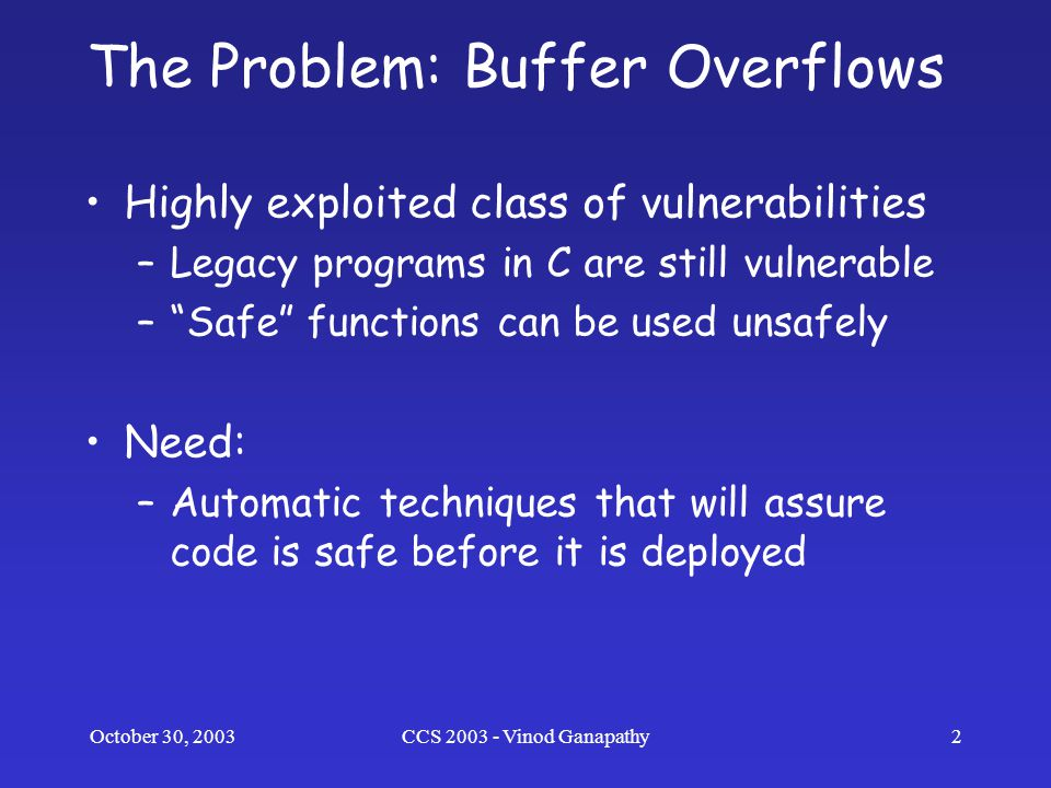 October 30, 2003CCS 2003 - Vinod Ganapathy2 The Problem: Buffer Overflows Highly exploited class of vulnerabilities –Legacy programs in C are still vulnerable – Safe functions can be used unsafely Need: –Automatic techniques that will assure code is safe before it is deployed