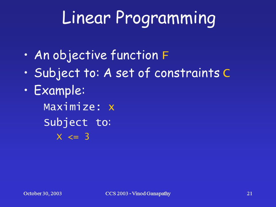 October 30, 2003CCS 2003 - Vinod Ganapathy21 Linear Programming An objective function F Subject to: A set of constraints C Example: Maximize: x Subject to : X <= 3