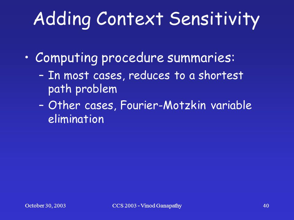 October 30, 2003CCS 2003 - Vinod Ganapathy40 Adding Context Sensitivity Computing procedure summaries: –In most cases, reduces to a shortest path problem –Other cases, Fourier-Motzkin variable elimination
