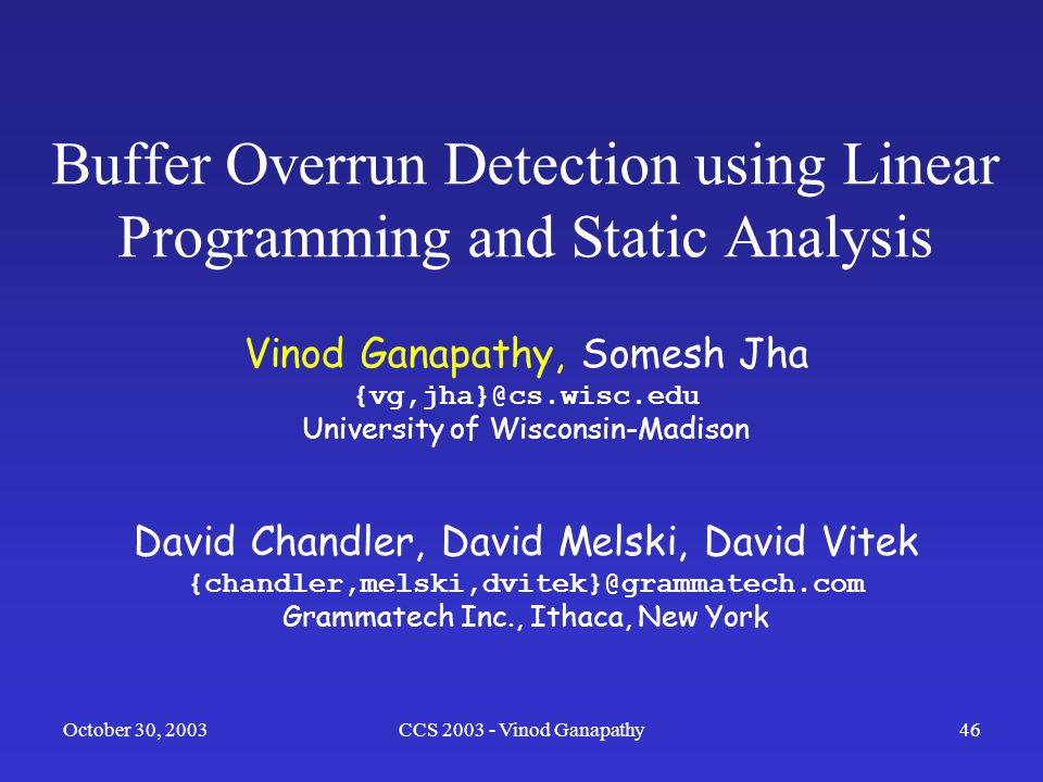 October 30, 2003CCS 2003 - Vinod Ganapathy46 Buffer Overrun Detection using Linear Programming and Static Analysis Vinod Ganapathy, Somesh Jha {vg,jha}@cs.wisc.edu University of Wisconsin-Madison David Chandler, David Melski, David Vitek {chandler,melski,dvitek}@grammatech.com Grammatech Inc., Ithaca, New York