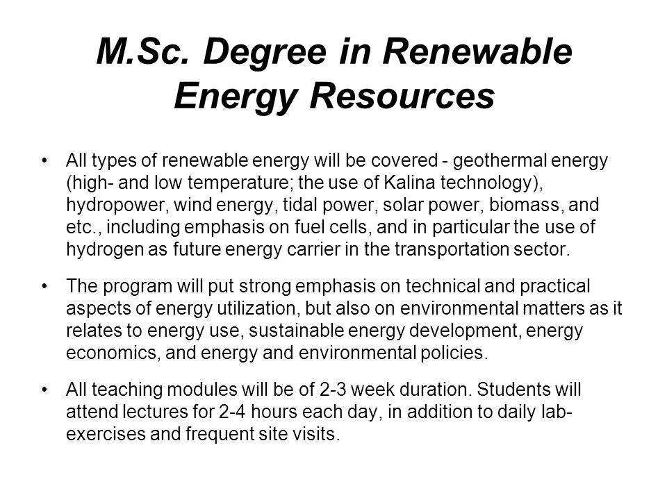 M.Sc. Degree in Renewable Energy Resources All types of renewable energy will be covered - geothermal energy (high- and low temperature; the use of Ka
