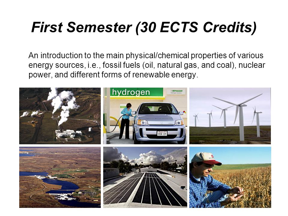First Semester (30 ECTS Credits) An introduction to the main physical/chemical properties of various energy sources, i.e., fossil fuels (oil, natural gas, and coal), nuclear power, and different forms of renewable energy.