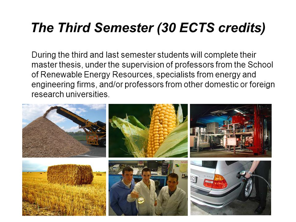The Third Semester (30 ECTS credits) During the third and last semester students will complete their master thesis, under the supervision of professors from the School of Renewable Energy Resources, specialists from energy and engineering firms, and/or professors from other domestic or foreign research universities.