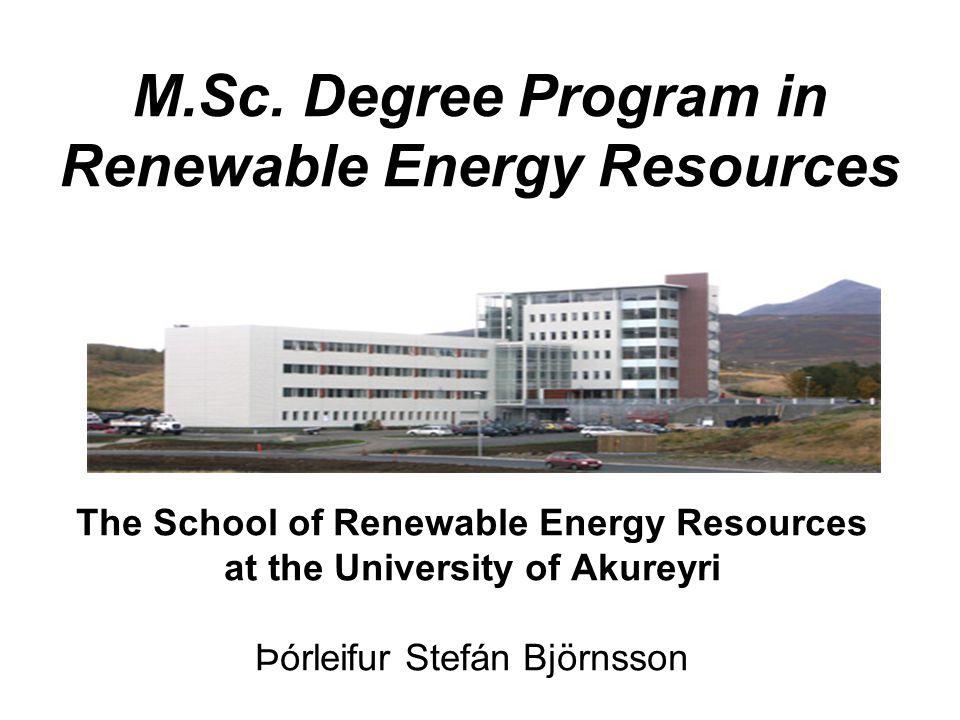 M.Sc. Degree Program in Renewable Energy Resources The School of Renewable Energy Resources at the University of Akureyri Þórleifur Stefán Björnsson