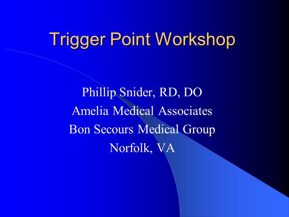 Trigger Point Workshop Phillip Snider, RD, DO Amelia Medical Associates Bon Secours Medical Group Norfolk, VA