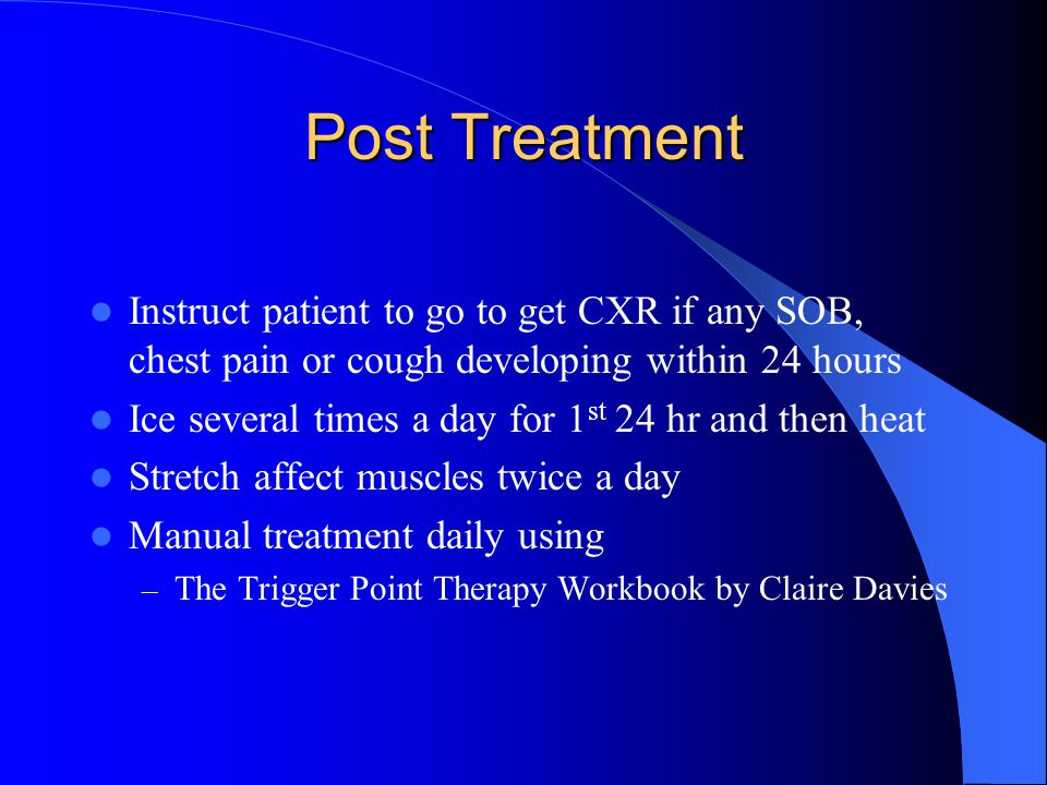 Post Treatment Instruct patient to go to get CXR if any SOB, chest pain or cough developing within 24 hours Ice several times a day for 1 st 24 hr and