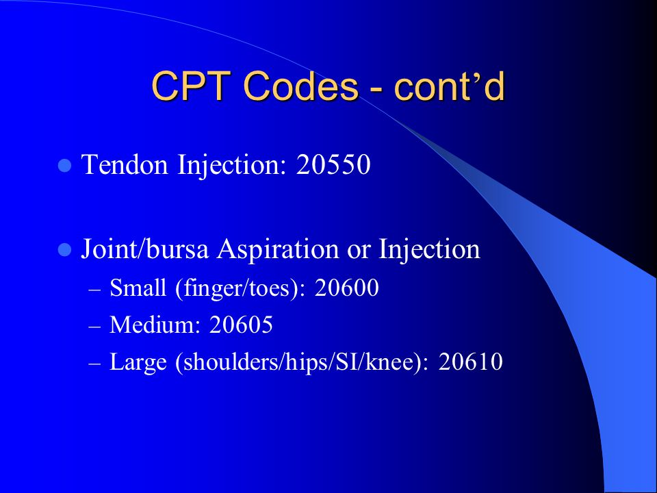 CPT Codes - cont ' d Tendon Injection: 20550 Joint/bursa Aspiration or Injection – Small (finger/toes): 20600 – Medium: 20605 – Large (shoulders/hips/