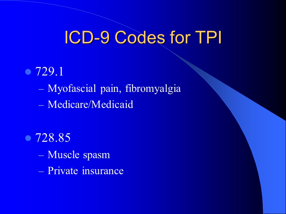 ICD-9 Codes for TPI 729.1 – Myofascial pain, fibromyalgia – Medicare/Medicaid 728.85 – Muscle spasm – Private insurance