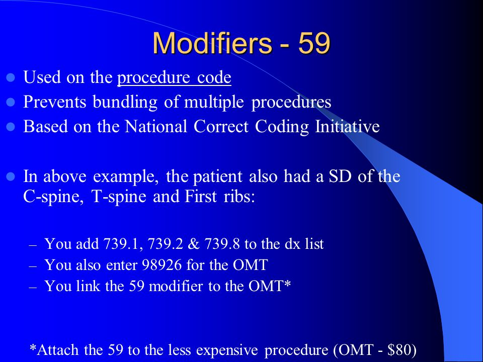Modifiers - 59 Used on the procedure code Prevents bundling of multiple procedures Based on the National Correct Coding Initiative In above example, t