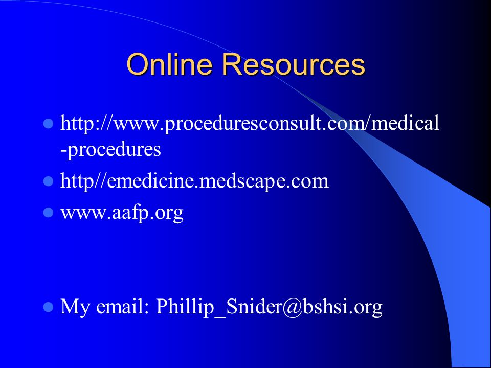 Online Resources http://www.proceduresconsult.com/medical -procedures http//emedicine.medscape.com www.aafp.org My email: Phillip_Snider@bshsi.org