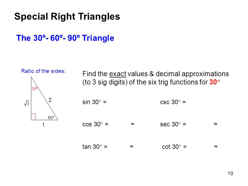 10 The 30º- 60º- 90º Triangle Special Right Triangles Find the exact values & decimal approximations (to 3 sig digits) of the six trig functions for 30  sin 30  = csc 30  = cos 30  = ≈ sec 30  = ≈ tan 30  = ≈ cot 30  = ≈ 1 60º 30º 2 Ratio of the sides: