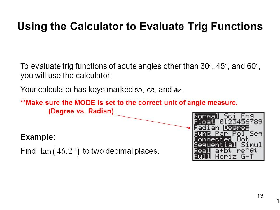 Using the Calculator to Evaluate Trig Functions 13 To evaluate trig functions of acute angles other than 30 , 45 , and 60 , you will use the calculator.