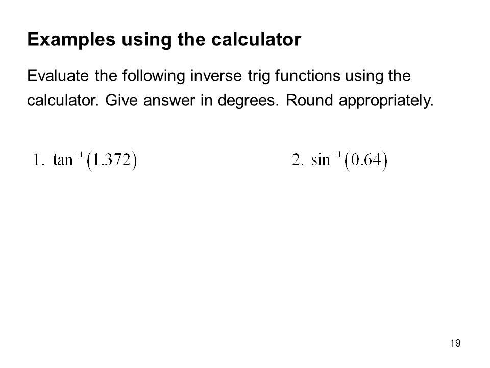 19 Examples using the calculator Evaluate the following inverse trig functions using the calculator.