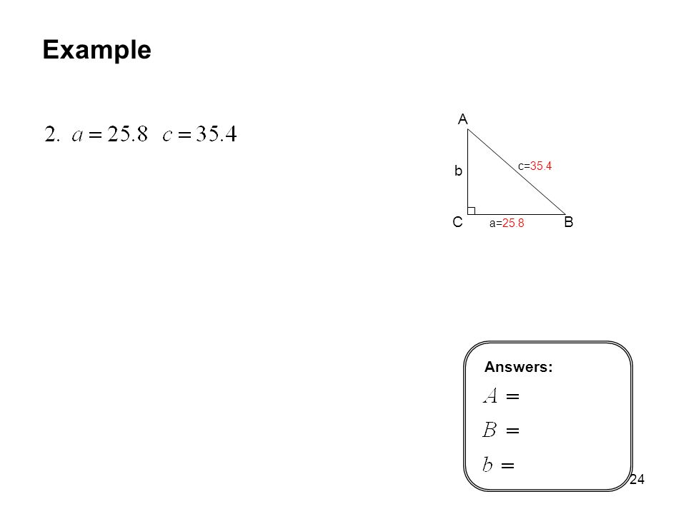 24 Example A C B b c=35.4 a=25.8 Answers: