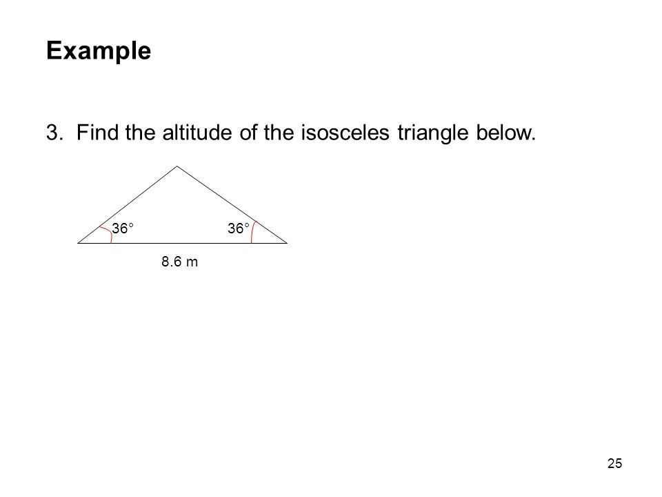25 Example 3. Find the altitude of the isosceles triangle below. 36° 8.6 m 36°
