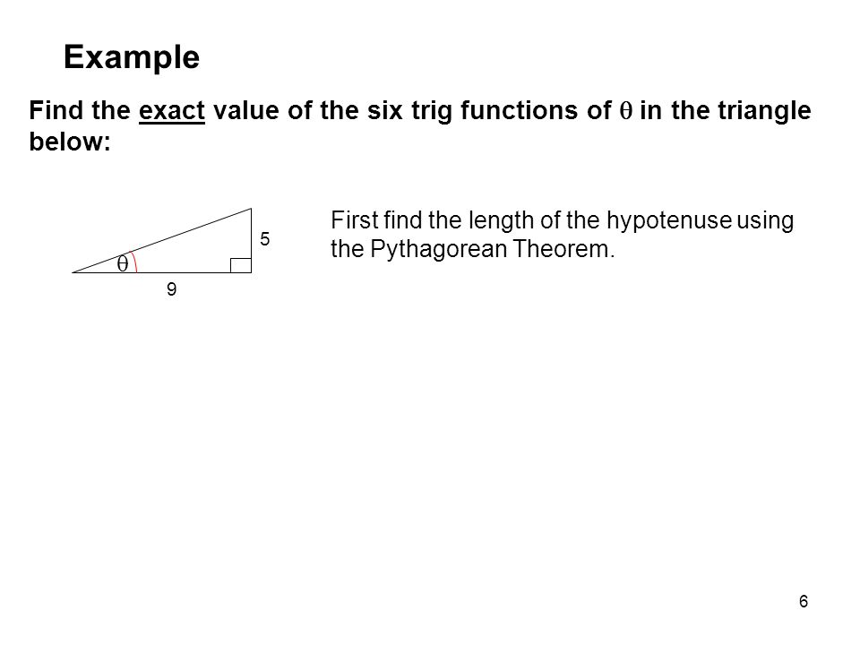 6 Find the exact value of the six trig functions of  in the triangle below: Example First find the length of the hypotenuse using the Pythagorean Theorem.