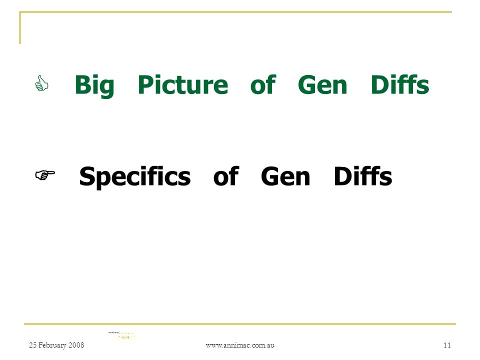25 February 2008 www.annimac.com.au 11  Big Picture of Gen Diffs  Specifics of Gen Diffs