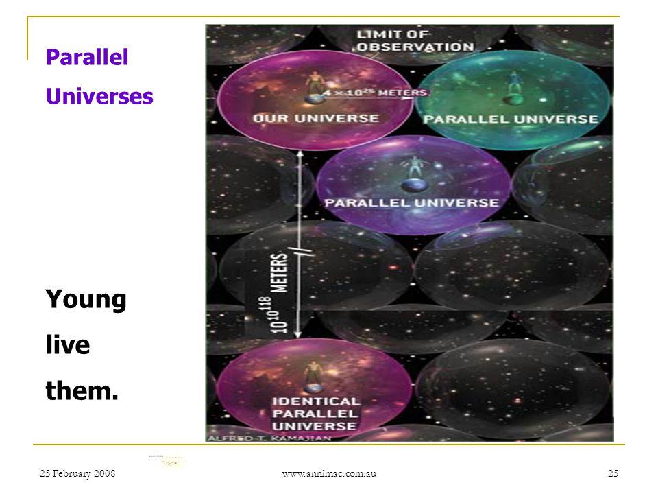 25 February 2008 www.annimac.com.au 25 Parallel Universes Young live them.