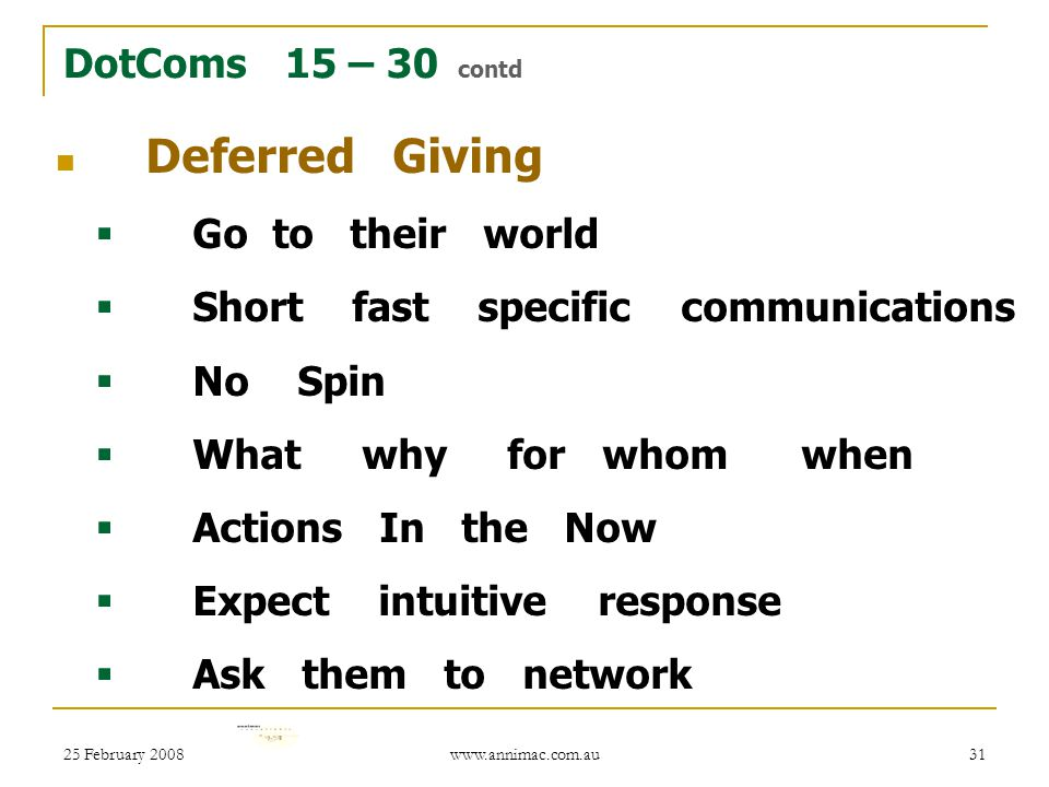 25 February 2008 www.annimac.com.au 31 DotComs 15 – 30 contd Deferred Giving  Go to their world  Short fast specific communications  No Spin  What why for whom when  Actions In the Now  Expect intuitive response  Ask them to network