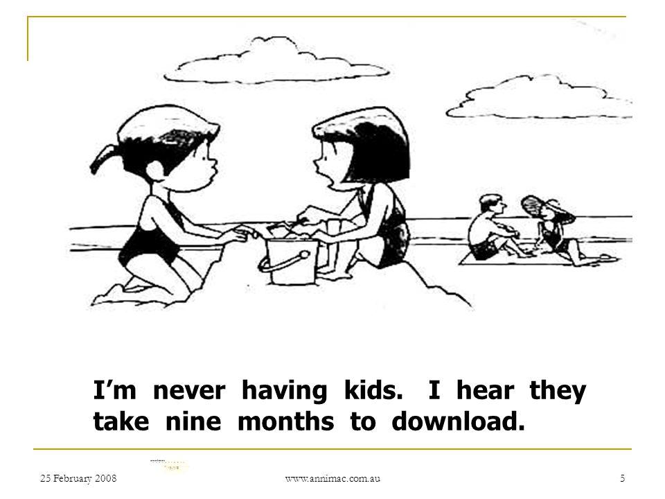 25 February 2008 www.annimac.com.au 5 I'm never having kids. I hear they take nine months to download.