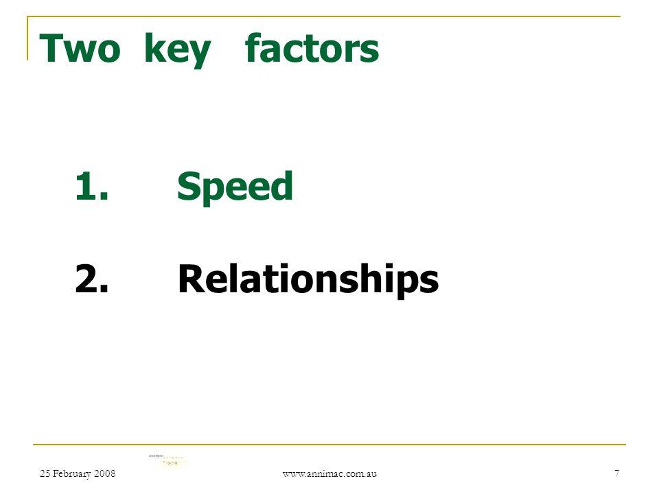 25 February 2008 www.annimac.com.au 7 Two key factors 1. Speed 2. Relationships