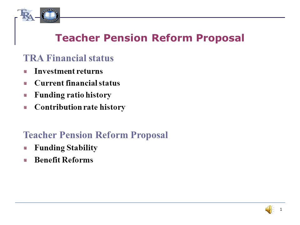 1 Teacher Pension Reform Proposal TRA Financial status Investment returns Current financial status Funding ratio history Contribution rate history Teacher Pension Reform Proposal Funding Stability Benefit Reforms
