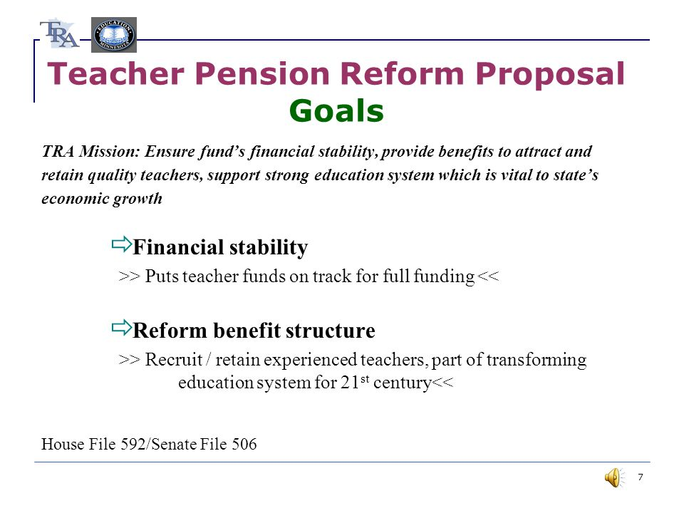 7 Teacher Pension Reform Proposal Goals TRA Mission: Ensure fund's financial stability, provide benefits to attract and retain quality teachers, support strong education system which is vital to state's economic growth  Financial stability >> Puts teacher funds on track for full funding <<  Reform benefit structure >> Recruit / retain experienced teachers, part of transforming education system for 21 st century<< House File 592/Senate File 506
