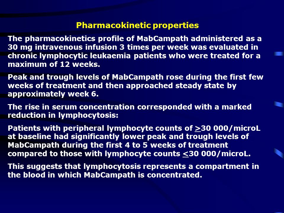 Pharmacokinetic properties The pharmacokinetics profile of MabCampath administered as a 30 mg intravenous infusion 3 times per week was evaluated in chronic lymphocytic leukaemia patients who were treated for a maximum of 12 weeks.