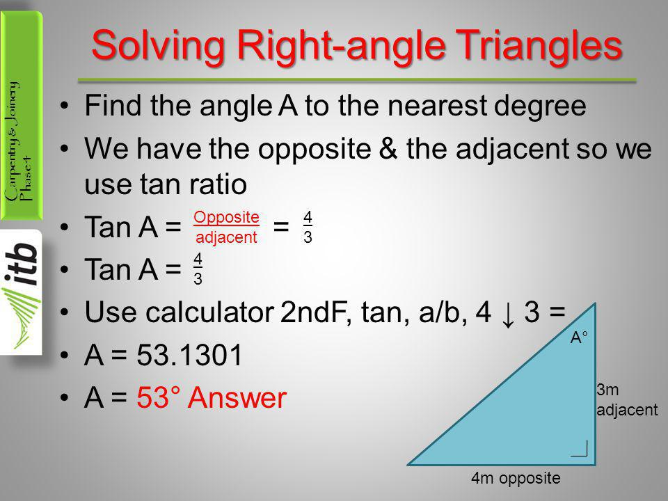Carpentry & Joinery Phase 4 Solving Right-angle Triangles Find the angle A to the nearest degree We have the opposite & the adjacent so we use tan rat