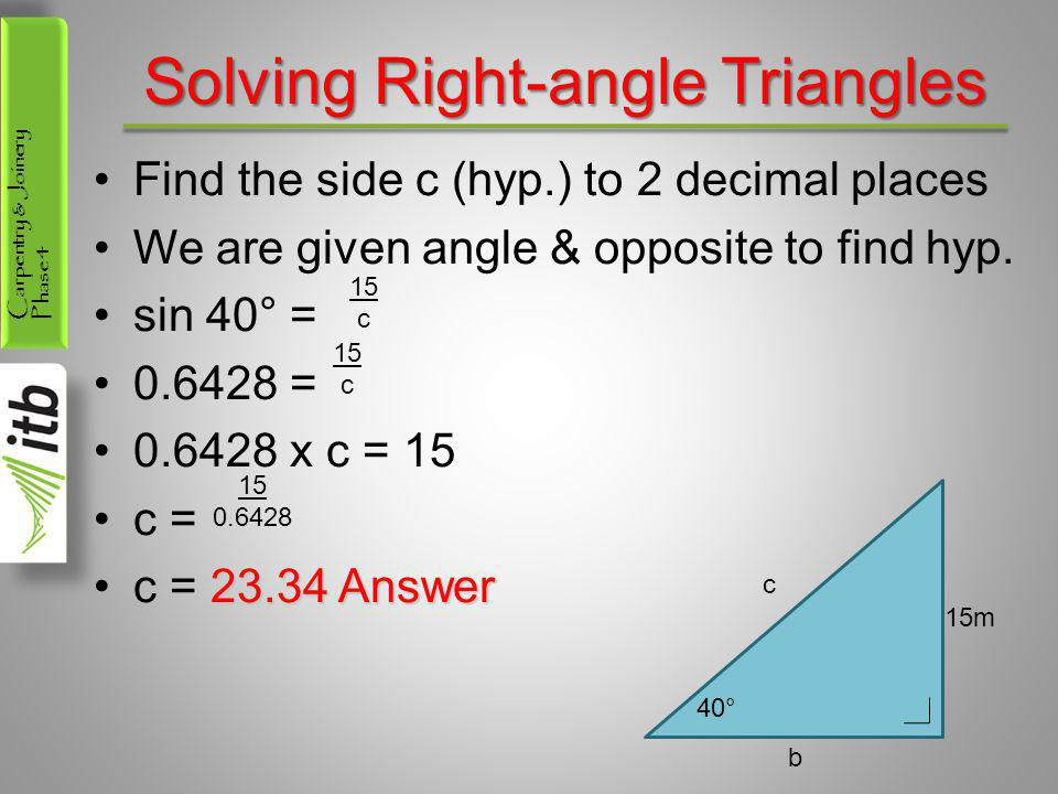 Carpentry & Joinery Phase 4 Solving Right-angle Triangles Find the side c (hyp.) to 2 decimal places We are given angle & opposite to find hyp. sin 40
