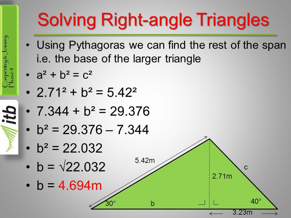 Carpentry & Joinery Phase 4 Solving Right-angle Triangles Using Pythagoras we can find the rest of the span i.e. the base of the larger triangle a² +
