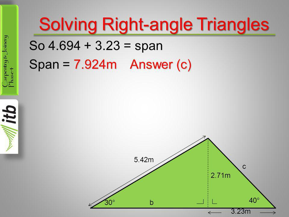 Carpentry & Joinery Phase 4 Solving Right-angle Triangles So 4.694 + 3.23 = span 7.924m Answer (c) Span = 7.924m Answer (c) 30°b 40° c 5.42m 2.71m 3.2