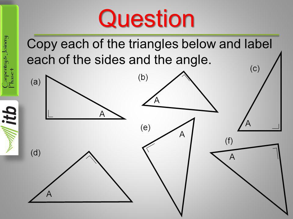 Carpentry & Joinery Phase 4Question Copy each of the triangles below and label each of the sides and the angle. A (a) (c) A (b) A (d) A (e) A (f) A