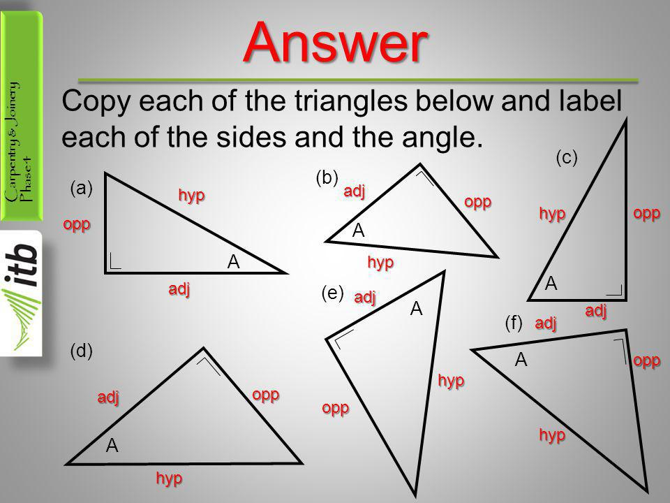 Carpentry & Joinery Phase 4Answer Copy each of the triangles below and label each of the sides and the angle. A (a) (c) A (b) A (d) A (e) A (f) A hyp