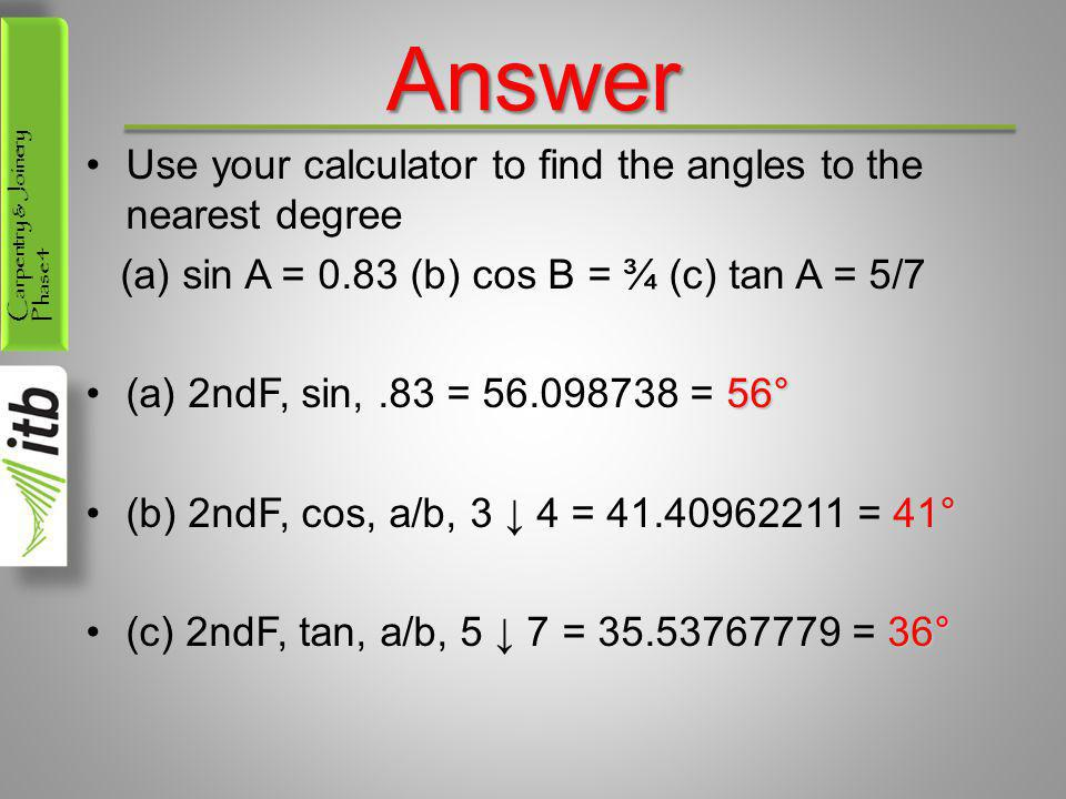 Carpentry & Joinery Phase 4Answer Use your calculator to find the angles to the nearest degree (a) sin A = 0.83 (b) cos B = ¾ (c) tan A = 5/7 56°(a) 2