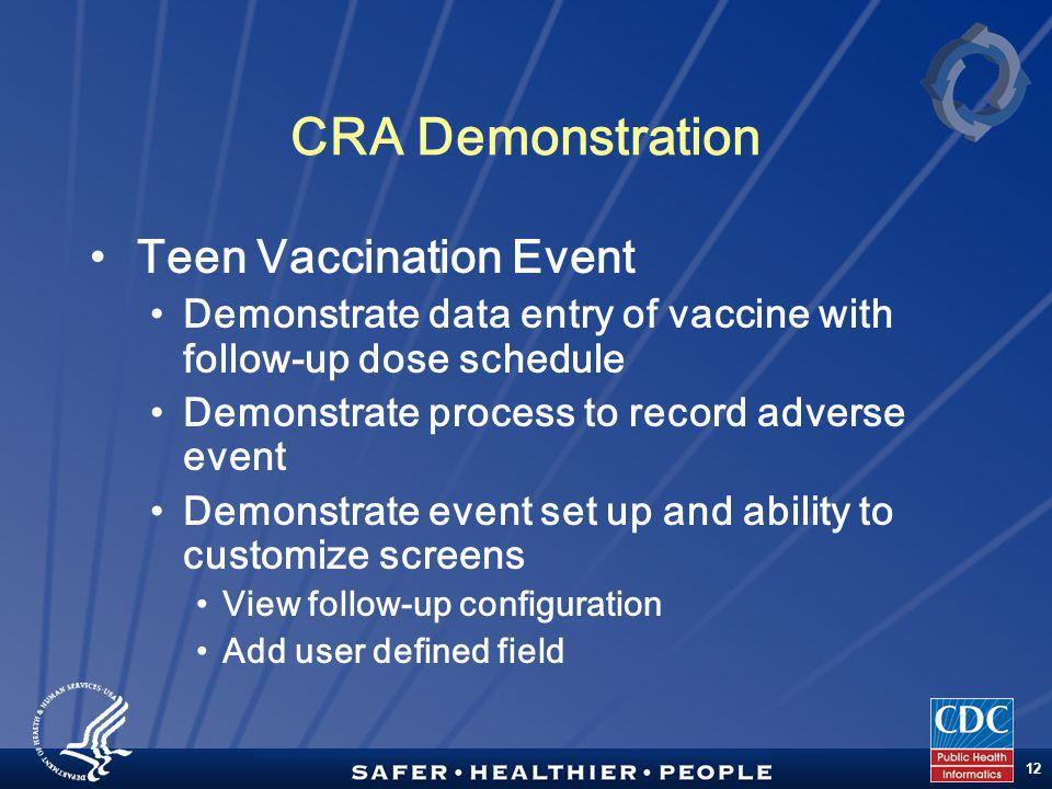 TM 12 CRA Demonstration Teen Vaccination Event Demonstrate data entry of vaccine with follow-up dose schedule Demonstrate process to record adverse event Demonstrate event set up and ability to customize screens View follow-up configuration Add user defined field