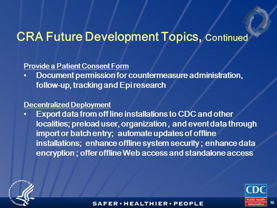 TM 16 CRA Future Development Topics, Continued Provide a Patient Consent Form Document permission for countermeasure administration, follow-up, tracking and Epi research Decentralized Deployment Export data from off line installations to CDC and other localities; preload user, organization, and event data through import or batch entry; automate updates of offline installations; enhance offline system security ; enhance data encryption ; offer offline Web access and standalone access