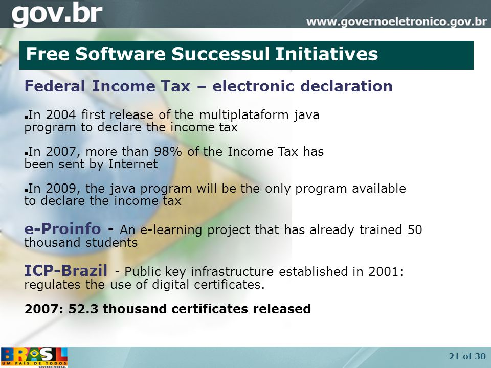 21 of 30 Free Software Successul Initiatives Federal Income Tax – electronic declaration In 2004 first release of the multiplataform java program to declare the income tax In 2007, more than 98% of the Income Tax has been sent by Internet In 2009, the java program will be the only program available to declare the income tax e-Proinfo - An e-learning project that has already trained 50 thousand students ICP-Brazil - Public key infrastructure established in 2001: regulates the use of digital certificates.