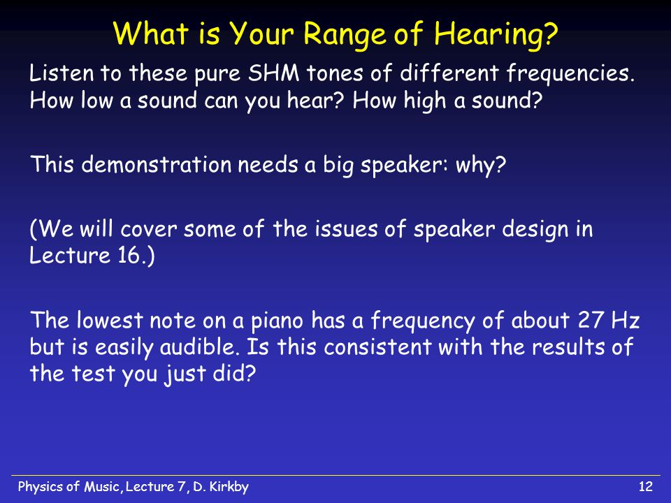 Physics of Music, Lecture 7, D. Kirkby11 Hearing Range of Animals Animals have a wide range of hearing capabilities. Elephants are particularly sensit