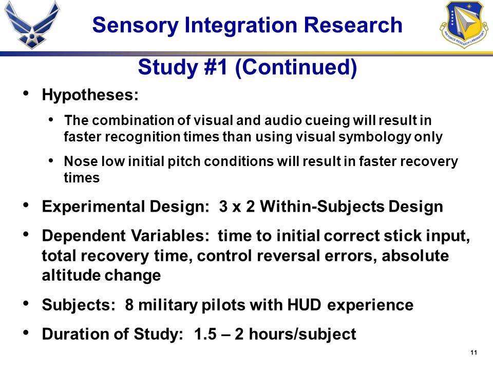 11 Sensory Integration Research Study #1 (Continued) Hypotheses: The combination of visual and audio cueing will result in faster recognition times than using visual symbology only Nose low initial pitch conditions will result in faster recovery times Experimental Design: 3 x 2 Within-Subjects Design Dependent Variables: time to initial correct stick input, total recovery time, control reversal errors, absolute altitude change Subjects: 8 military pilots with HUD experience Duration of Study: 1.5 – 2 hours/subject