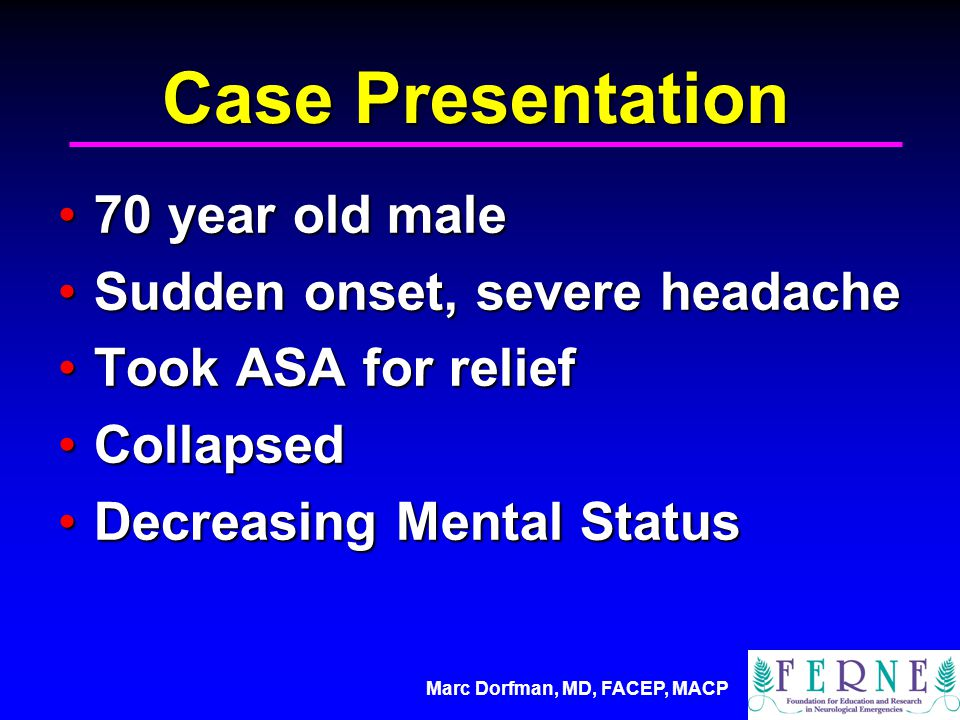 Case Presentation 70 year old male70 year old male Sudden onset, severe headacheSudden onset, severe headache Took ASA for reliefTook ASA for relief CollapsedCollapsed Decreasing Mental StatusDecreasing Mental Status