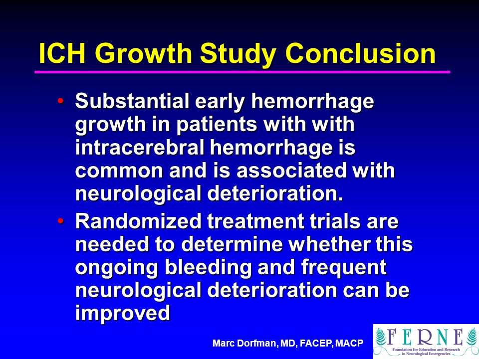 Marc Dorfman, MD, FACEP, MACP ICH Growth Study Conclusion Substantial early hemorrhage growth in patients with with intracerebral hemorrhage is common and is associated with neurological deterioration.Substantial early hemorrhage growth in patients with with intracerebral hemorrhage is common and is associated with neurological deterioration.