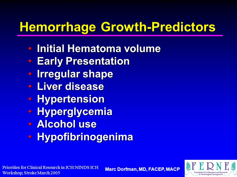Marc Dorfman, MD, FACEP, MACP Hemorrhage Growth-Predictors Initial Hematoma volumeInitial Hematoma volume Early PresentationEarly Presentation Irregular shapeIrregular shape Liver diseaseLiver disease HypertensionHypertension HyperglycemiaHyperglycemia Alcohol useAlcohol use HypofibrinogenimaHypofibrinogenima Priorities for Clinical Research in ICH:NINDS ICH Workshop; Stroke March 2005