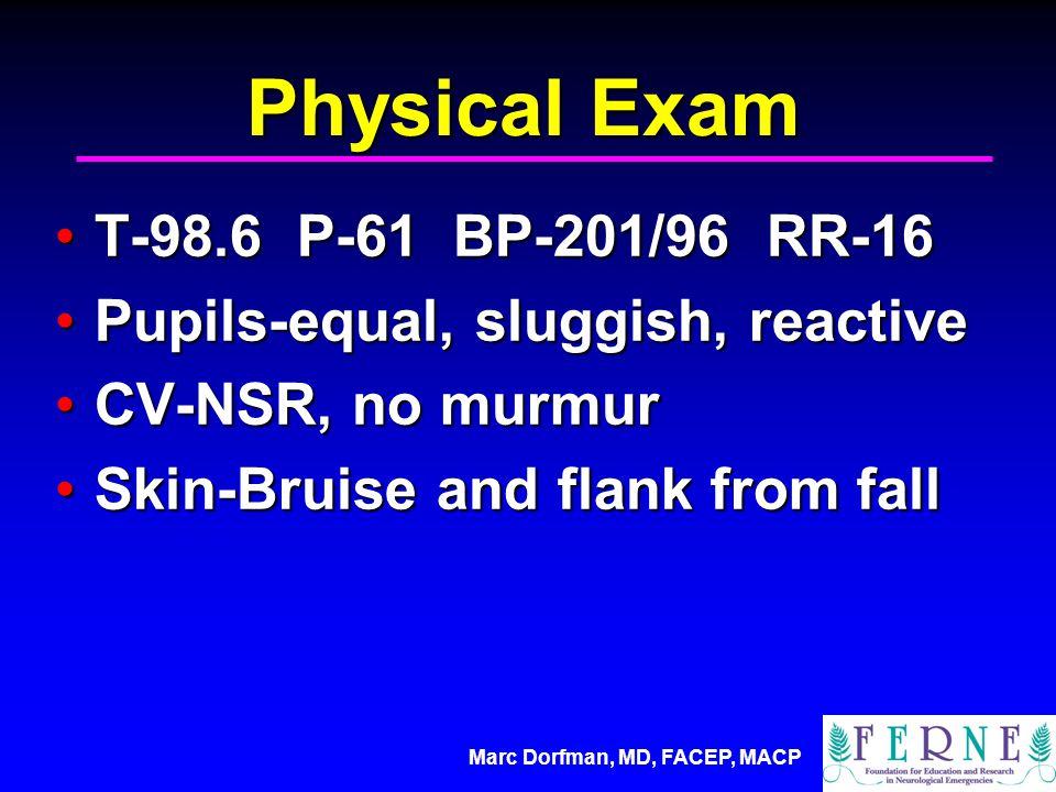 Marc Dorfman, MD, FACEP, MACP Physical Exam T-98.6 P-61 BP-201/96 RR-16T-98.6 P-61 BP-201/96 RR-16 Pupils-equal, sluggish, reactivePupils-equal, sluggish, reactive CV-NSR, no murmurCV-NSR, no murmur Skin-Bruise and flank from fallSkin-Bruise and flank from fall