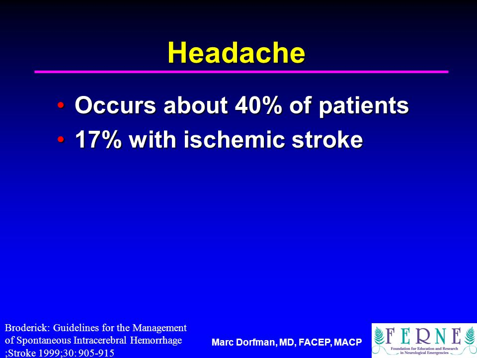Marc Dorfman, MD, FACEP, MACP Headache Occurs about 40% of patientsOccurs about 40% of patients 17% with ischemic stroke17% with ischemic stroke Broderick: Guidelines for the Management of Spontaneous Intracerebral Hemorrhage ;Stroke 1999;30: 905-915