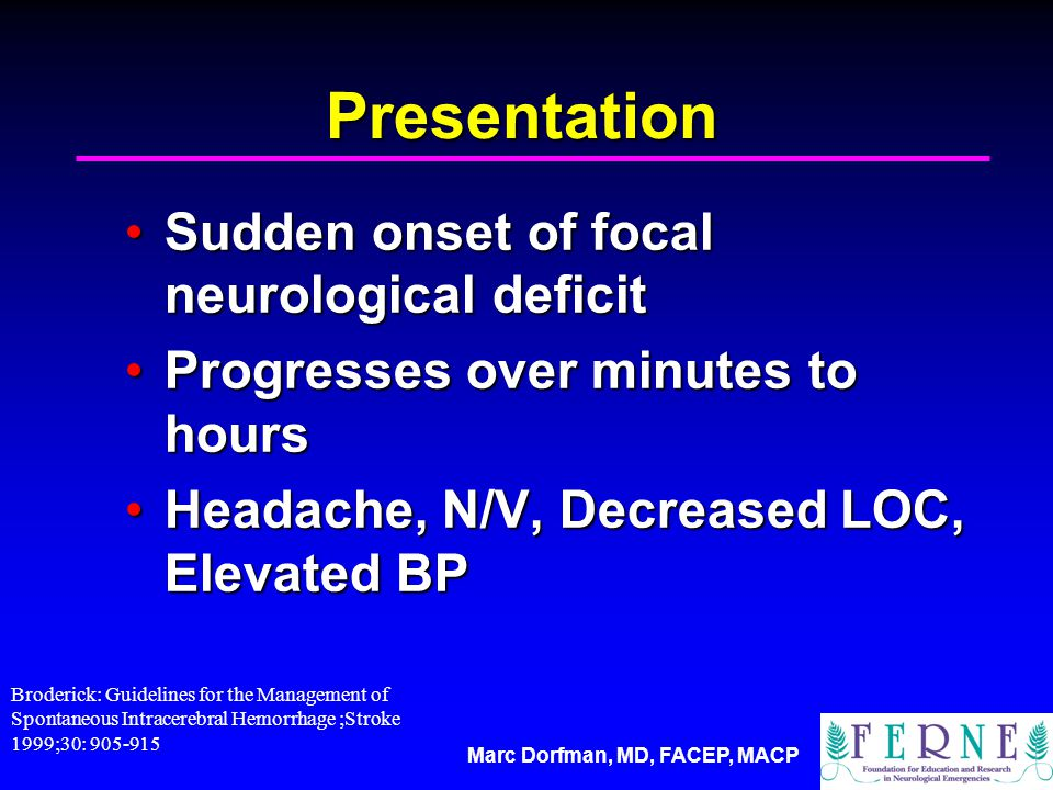 Marc Dorfman, MD, FACEP, MACP Presentation Sudden onset of focal neurological deficitSudden onset of focal neurological deficit Progresses over minutes to hoursProgresses over minutes to hours Headache, N/V, Decreased LOC, Elevated BPHeadache, N/V, Decreased LOC, Elevated BP Broderick: Guidelines for the Management of Spontaneous Intracerebral Hemorrhage ;Stroke 1999;30: 905-915