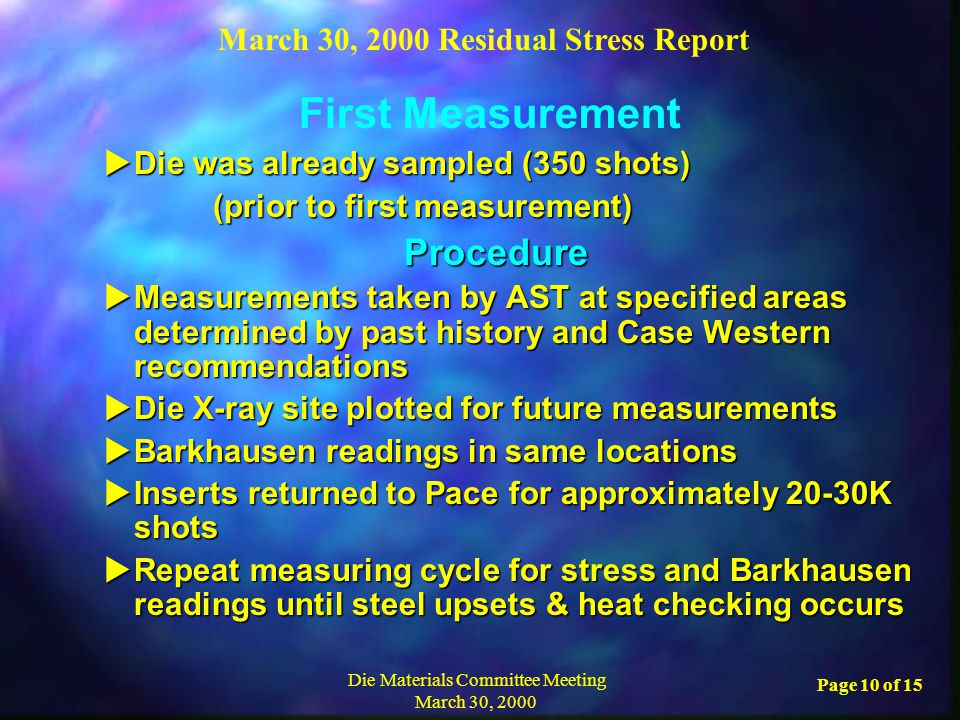 March 30, 2000 Residual Stress Report Die Materials Committee Meeting March 30, 2000 Page 10 of 15  Die was already sampled (350 shots) (prior to first measurement) (prior to first measurement) Procedure Procedure  Measurements taken by AST at specified areas determined by past history and Case Western recommendations  Die X-ray site plotted for future measurements  Barkhausen readings in same locations  Inserts returned to Pace for approximately 20-30K shots  Repeat measuring cycle for stress and Barkhausen readings until steel upsets & heat checking occurs First Measurement