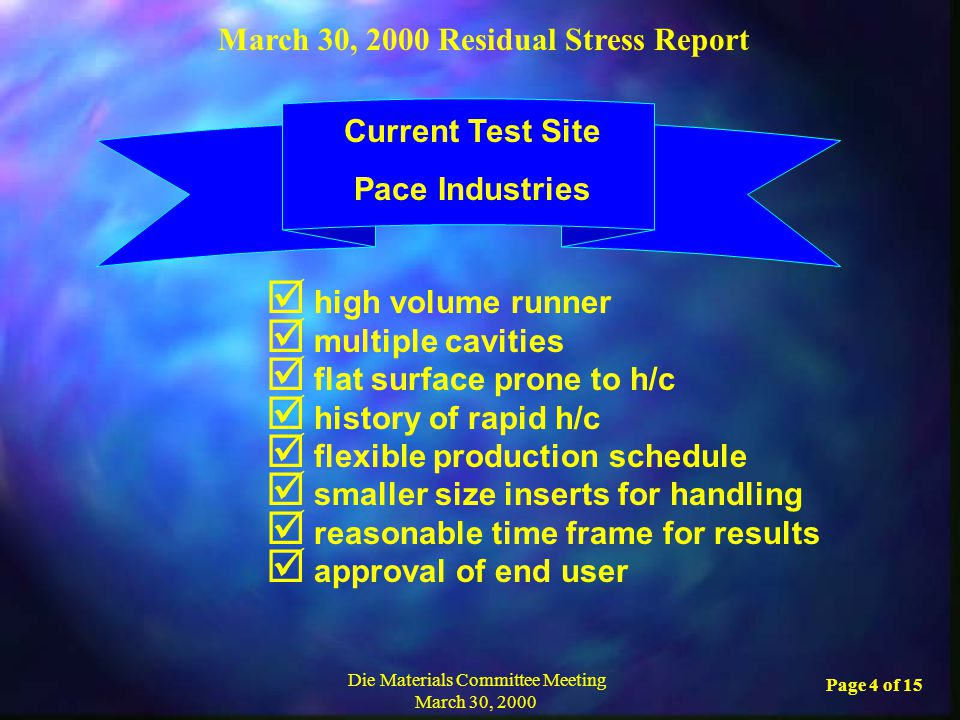 March 30, 2000 Residual Stress Report Die Materials Committee Meeting March 30, 2000 Page 4 of 15  high volume runner  multiple cavities  flat surface prone to h/c  history of rapid h/c  flexible production schedule  smaller size inserts for handling  reasonable time frame for results  approval of end user Current Test Site Pace Industries