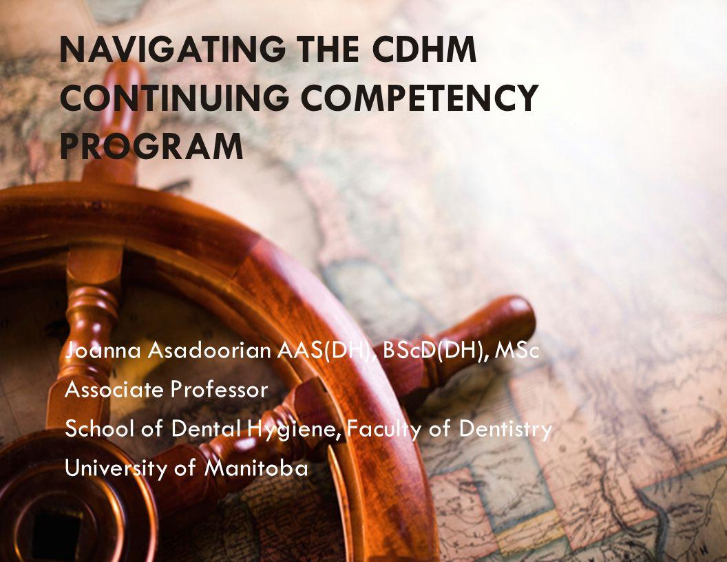 NAVIGATING THE CDHM CONTINUING COMPETENCY PROGRAM Joanna Asadoorian AAS(DH), BScD(DH), MSc Associate Professor School of Dental Hygiene, Faculty of De